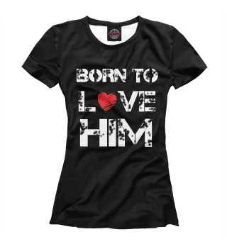 Born to love HIM